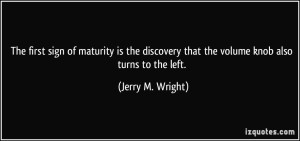quote-the-first-sign-of-maturity-is-the-discovery-that-the-volume-knob-also-turns-to-the-left-jerry-m-wright-288462